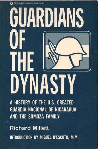 Guardians of the Dynasty: A History of the U. S. Created Guardia Nacional de Nicaragua & the Somoza Family