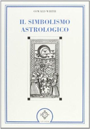 Il simbolismo astrologico. Pianeti, segni dello zodiaco, case dell'oroscopo, aspetti, stelle fisse