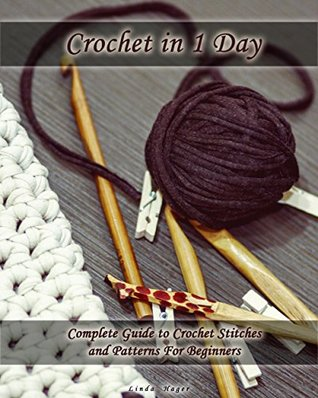 Crochet in 1 Day: Complete Guide to Crochet Stitches and Patterns For Beginners