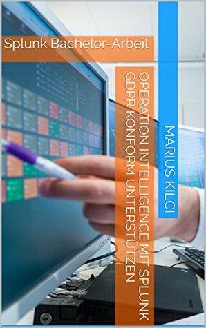 Operation Intelligence mit Splunk GDPR konform unterstützen: Splunk Bachelor-Arbeit