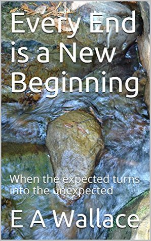 Every End is a New Beginning: When the expected turns into the unexpected (Stories Book 2)