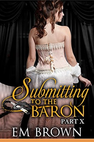 Submitting to the Baron, Part X A Romantic Historical Erotica by Em Brown