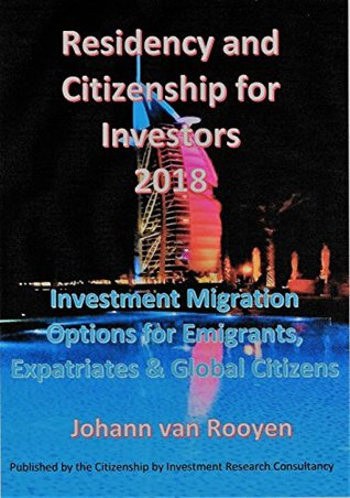 Residency and Citizenship for Investors 2018: Investment Migration Options for Emigrants, Expatriates and Global Citizens.
