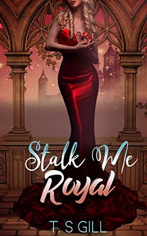 Stalk Me Royal (A Three Kingdoms Contemporary Royal Romance Book 1) by T. S. Gill