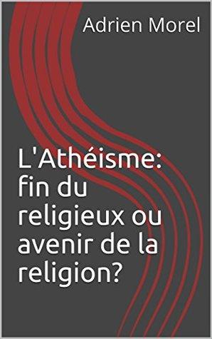 L'Athéisme: fin du religieux ou avenir de la religion?