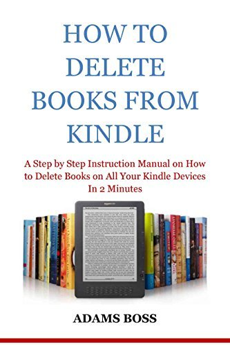 HOW TO DELETE BOOKS FROM KINDLE: A Step by Step Instruction Manual on How to Delete Books on All Your Kindle Devices In 2 Minutes