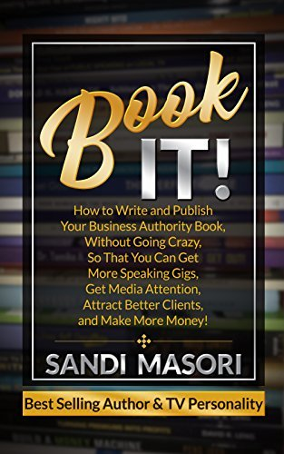 Book It! : How to Write and Publish Your Business Authority Book, Without Going Crazy, So That You Can Get More Speaking Gigs, Get Media Attention, Attract Better Clients, and Make More Money!