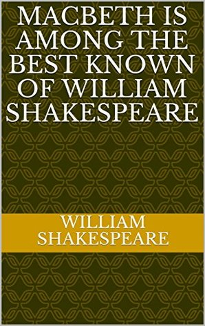 Macbeth is among the best known of William Shakespeare