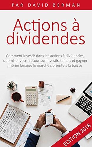 Actions à Dividendes: Comment investir dans les actions à dividendes, optimiser votre retour sur investissement et gagner même lorsque le marché s'oriente à la baisse