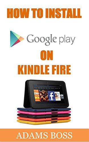 HOW TO INSTALL GOOGLE PLAY STORE ON KINDLE FIRE: A Visual Instruction Manual on How To Install Google Play Store On Your New or Old Kindle Fire & Get Access To Lots Of Apps In 2 Minutes