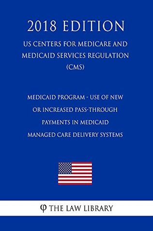 Medicaid Program - Use of New or Increased Pass-Through Payments in Medicaid Managed Care Delivery Systems (US Centers for Medicare and Medicaid Services Regulation) (CMS) (2018 Edition)