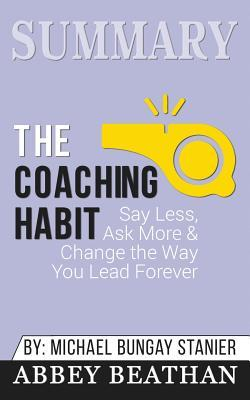 Summary: The Coaching Habit: Say Less; Ask More & Change the Way You Lead Forever