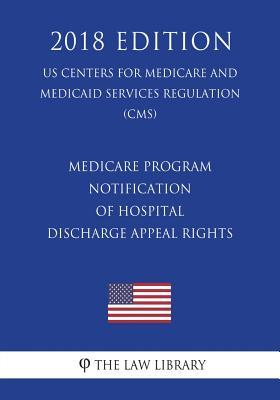 Medicare Program - Notification of Hospital Discharge Appeal Rights (Us Centers for Medicare and Medicaid Services Regulation) (Cms) (2018 Edition)