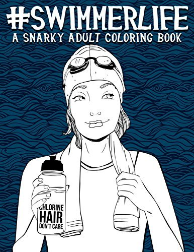 Swimmer Life: A Snarky Adult Coloring Book: A Unique & Funny Swim Gift for High School, College, University & Recreational Swimmers & Swimming Coaches ... Stress Relief & Mindful Meditation