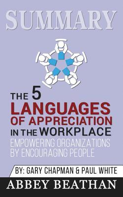 Summary: The 5 Languages of Appreciation in the Workplace: Empowering Organizations by Encouraging People