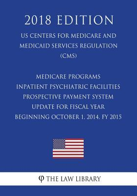 Medicare Programs - Inpatient Psychiatric Facilities Prospective Payment System - Update for Fiscal Year Beginning October 1, 2014, Fy 2015 (Us Centers for Medicare and Medicaid Services Regulation) (Cms) (2018 Edition)