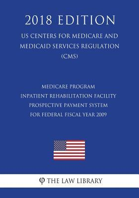 Medicare Program - Inpatient Rehabilitation Facility Prospective Payment System for Federal Fiscal Year 2009 (Us Centers for Medicare and Medicaid Services Regulation) (Cms) (2018 Edition)