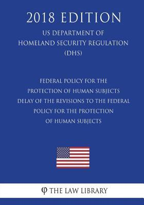 Federal Policy for the Protection of Human Subjects - Delay of the Revisions to the Federal Policy for the Protection of Human Subjects (Us Department of Homeland Security Regulation) (Dhs) (2018 Edition)