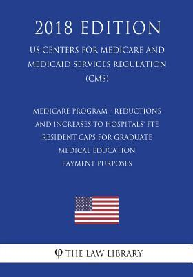 Medicare Program - Reductions and Increases to Hospitals' Fte Resident Caps for Graduate Medical Education Payment Purposes (Us Centers for Medicare and Medicaid Services Regulation) (Cms) (2018 Edition)