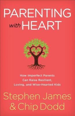 Parenting with Heart: How Imperfect Parents Can Raise Resilient, Loving, and Wise-Hearted Kids by Stephen James and Chip Dodd