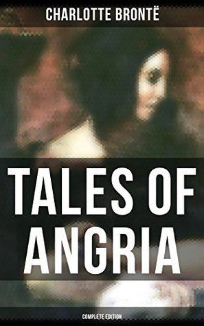 Tales of Angria - Complete Edition: Mina Laury, Stancliffe's Hotel & Angria and the Angrians