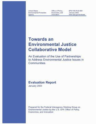 Towards an Environmental Justice Collaborative Model an Evaluation of the Use of Partnerships to Address Environmental Justice Issues in Communities Evaluation Report January 2003