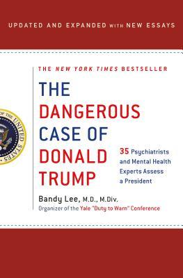 The Dangerous Case of Donald Trump: 37 Psychiatrists and Mental Health Experts Assess a President - Updated and Expanded with New Essays