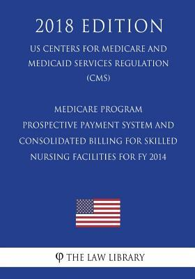 Medicare Program - Prospective Payment System and Consolidated Billing for Skilled Nursing Facilities for Fy 2014 (Us Centers for Medicare and Medicaid Services Regulation) (Cms) (2018 Edition)