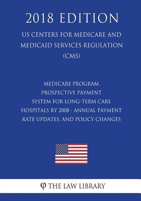 Medicare Program - Prospective Payment System for Long-Term Care Hospitals Ry 2008 - Annual Payment Rate Updates, and Policy Changes (Us Centers for Medicare and Medicaid Services Regulation) (Cms) (2018 Edition)