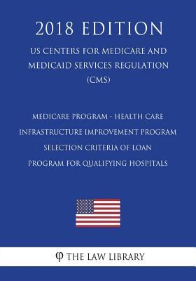 Medicare Program - Health Care Infrastructure Improvement Program - Selection Criteria of Loan Program for Qualifying Hospitals (Us Centers for Medicare and Medicaid Services Regulation) (Cms) (2018 Edition)