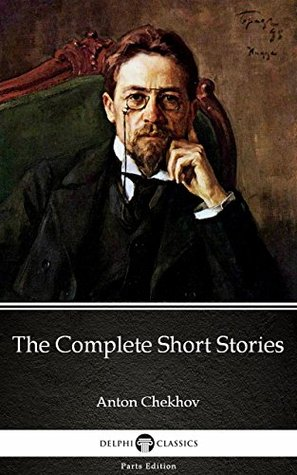 The Complete Short Stories by Anton Chekhov - Delphi Classics (Illustrated) (Delphi Parts Edition (Anton Chekhov) Book 16)