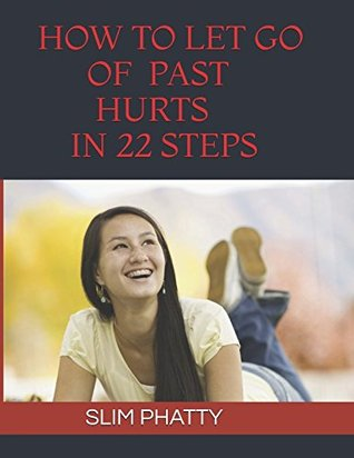 HOW TO LET GO OF PAST HURTS IN 22 STEPS