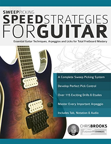 Sweep Picking Speed Strategies for Guitar: Essential Guitar Techniques, Arpeggios and Licks for Total Fretboard Mastery
