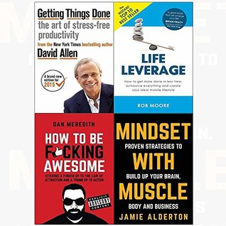 Getting Things Done / Life Leverage / How to be F*cking Awesome / Mindset with Muscle