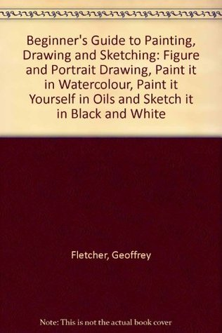 Beginner's Guide to Painting, Drawing and Sketching:Figure and Portrait Drawing,Paint it in Watercolour,Paint it Yourself in Oils and Sketch it in Black and White