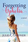 Forgetting Ophelia: A Novel (Friendship & Secrets, #2)