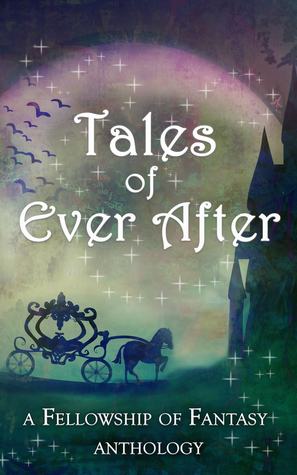 Tales of Ever After: A Fellowship of Fantasy Anthology  (Fellowship of Fantasy #4)