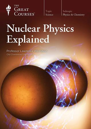 The Great Courses -  Nuclear Physics Explained - Lawrence Weinstein, Ph.D.