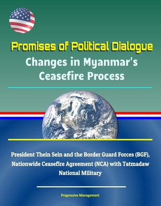 Promises of Political Dialogue: Changes in Myanmar's Ceasefire Process - President Thein Sein and the Border Guard Forces (BGF), Nationwide Ceasefire Agreement (NCA) with Tatmadaw National Military