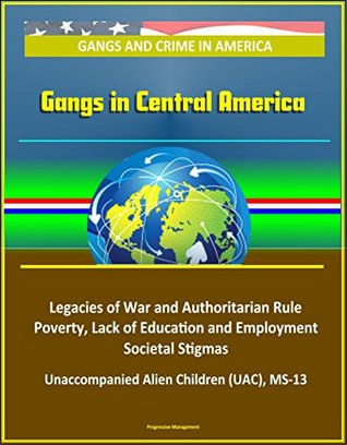 Gangs and Crime in America: Gangs in Central America - Legacies of War and Authoritarian Rule, Poverty, Lack of Education and Employment, Societal Stigmas, Unaccompanied Alien Children (UAC), MS-13