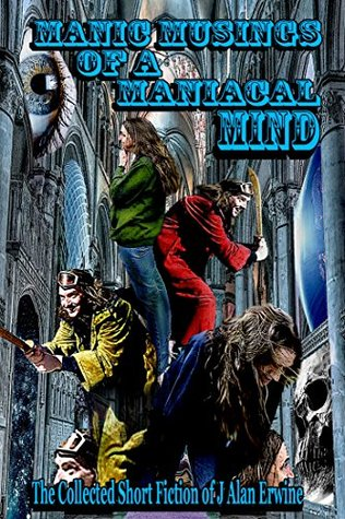 Manic Musings of a Maniacal Mind: The Collected Short Fiction of J Alan Erwine