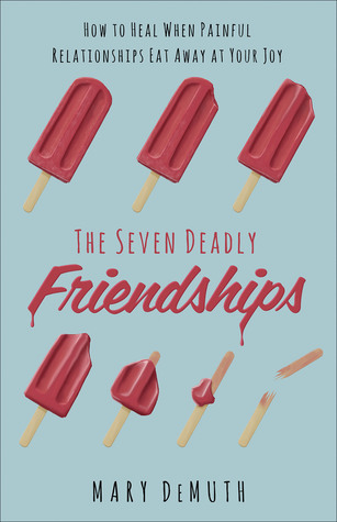 The Seven Deadly Friendships: How to Heal When Painful Relationships Eat Away at Your Joy