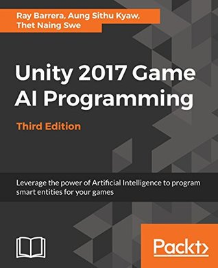 Unity 2017 Game AI Programming - Third Edition: Leverage the power of Artificial Intelligence to program smart entities for your games