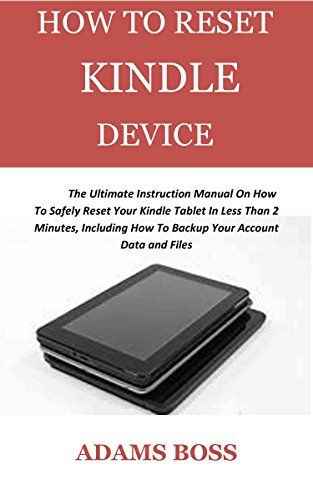 HOW TO RESET KINDLE DEVICE : The Ultimate Instruction Manual On How To Safely Reset Your Kindle Tablet In Less Than 2 Minutes, Including How To Backup Your Account Data and Files