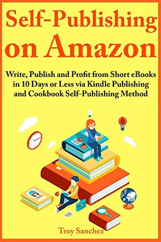 Self-Publishing on Amazon: Write, Publish and Profit from Short eBooks in 10 Days or Less via Kindle Publishing and Cookbook Self-Publishing Method