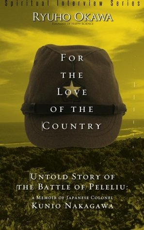 For the Love of the Country: Untold Story of the Battle of Peleliu: a Memoir of Japanese Colonel Kunio Nakagawa [Spiritual Interview Series]