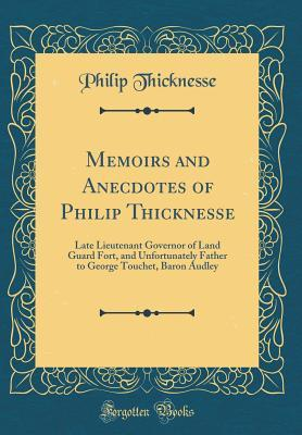 Memoirs and Anecdotes of Philip Thicknesse: Late Lieutenant Governor of Land Guard Fort, and Unfortunately Father to George Touchet, Baron Audley