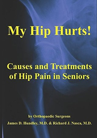 My Hip Hurts!: Causes and Treatment of Hip Pain in Seniors by Orthopaedic Surgeons