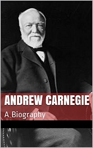 Andrew Carnegie: A Biography
