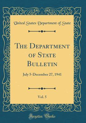 The Department of State Bulletin, Vol. 5: July 5-December 27, 1941